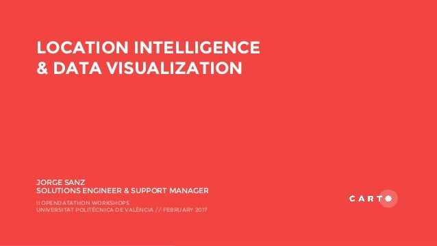 LOCATION INTELLIGENCE & DATA VISUALIZATION JORGE SANZ SOLUTIONS ENGINEER & SUPPORT MANAGER II OPENDATATHON WORKSHOPS UNIVE...