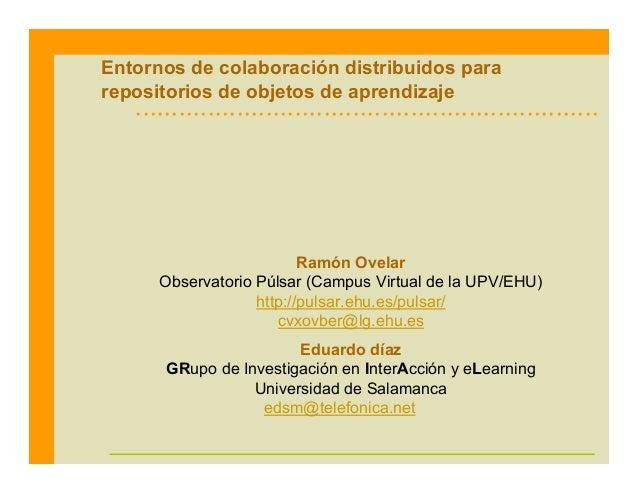 Entornos de colaboración distribuidos para repositorios de objetos de aprendizaje Ramón Ovelar Observatorio Púlsar (Campus...