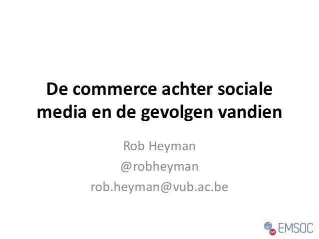 De commerce achter sociale  media en de gevolgen vandien  Rob Heyman  @robheyman  rob.heyman@vub.ac.be