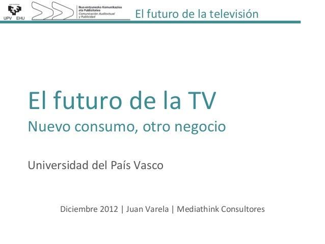 El futuro de la televisiónEl futuro de la TVNuevo consumo, otro negocioUniversidad del País Vasco      Diciembre 2012 | Ju...