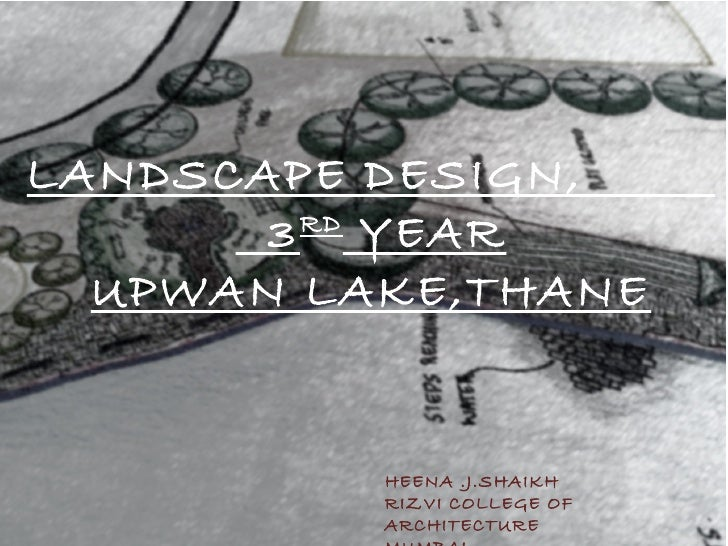 LANDSCAPE DESIGN,       3 RD YEAR  UPWAN LAKE,THANE          HEENA .J.SHAIKH          RIZVI COLLEGE OF          ARCHITECTURE