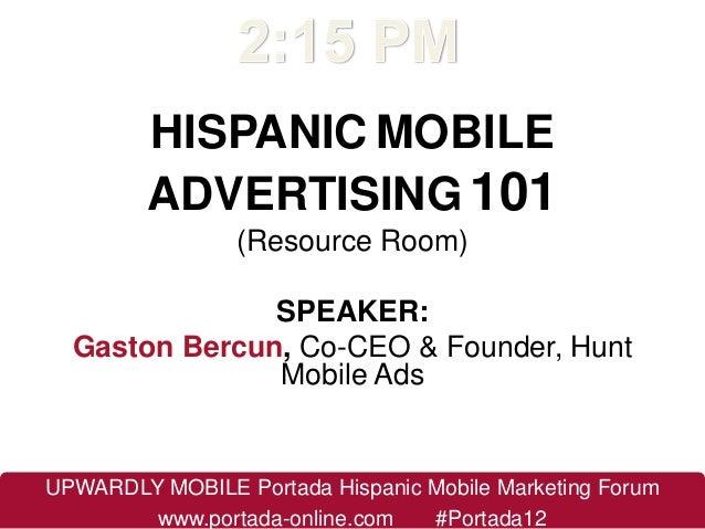 HISPANIC MOBILE         ADVERTISING 101                 (Resource Room)               SPEAKER:  Gaston Bercun, Co-CEO & Fo...