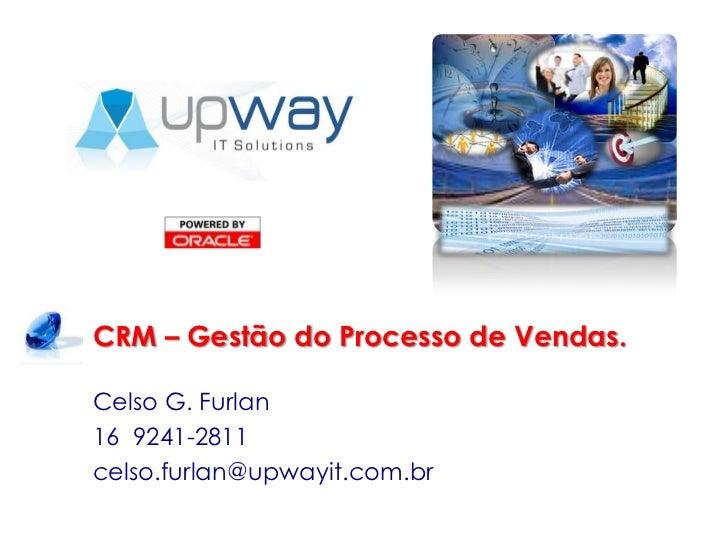 CRM – Gestão do Processo de Vendas.<br />Celso G. Furlan<br />16  9241-2811<br />celso.furlan@upwayit.com.br<br />