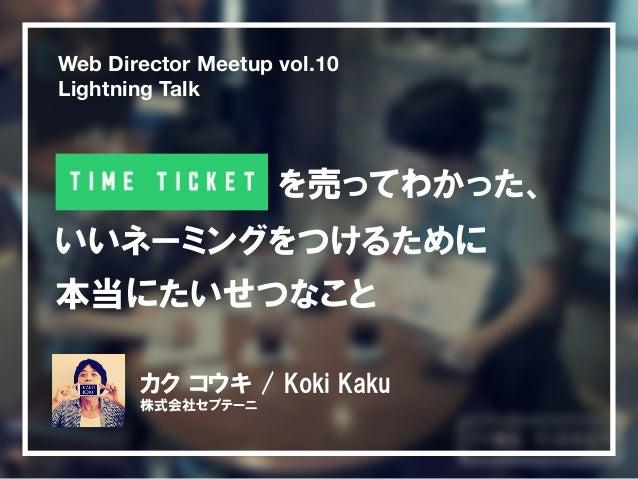 Web Director Meetup vol.10  Lightning Talk  を売ってわかった、  いいネーミングをつけるために  本当にたいせつなこと  カク コウキ / Koki Kaku  株式会社セプテーニ