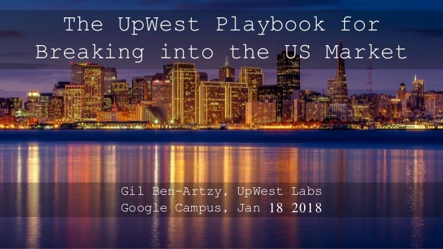 Gil Ben-Artzy, UpWest Labs Google Campus, Jan 18 2018 The UpWest Playbook for Breaking into the US Market