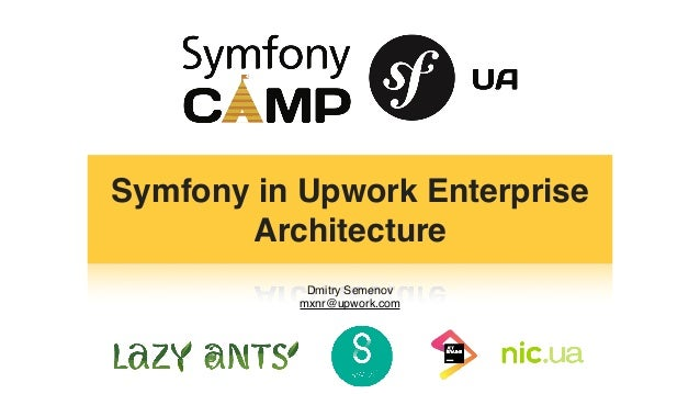 Dmitry Semenov mxnr@upwork.com Symfony in Upwork Enterprise Architecture