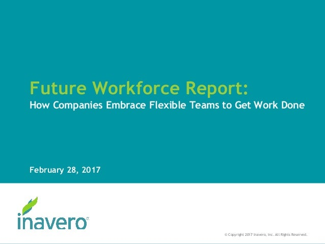 Future Workforce Report: How Companies Embrace Flexible Teams to Get Work Done February 28, 2017 © Copyright 2017 Inavero,...