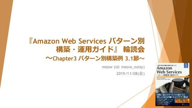 『Amazon Web Services パターン別 構築・運用ガイド』 輪読会 ~Chapter3 パターン別構築例 3.1節~ meow (id: meow_noisy) 2019/11/08(金)