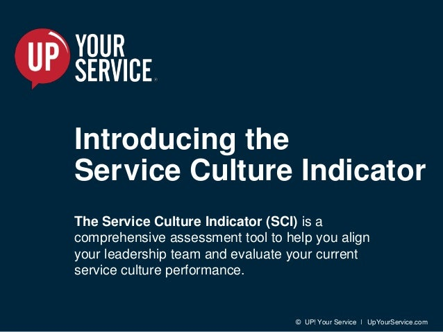 © UP! Your Service I UpYourService.com Introducing the Service Culture Indicator The Service Culture Indicator (SCI) is a ...