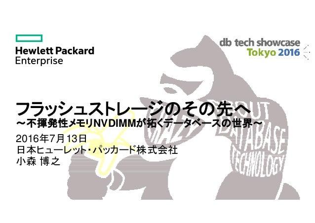 フラッシュストレージのその先へ ~不揮発性メモリNVDIMMが拓くデータベースの世界~ 2016年7月13日 日本ヒューレット・パッカード株式会社 小森 博之