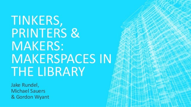 TINKERS,  PRINTERS &  MAKERS:  MAKERSPACES IN  THE LIBRARY  Jake Rundel,  Michael Sauers  & Gordon Wyant