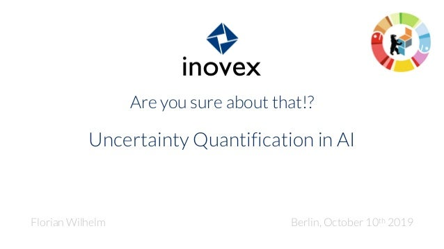 Are you sure about that!? Uncertainty Quantification in AI Florian Wilhelm Berlin, October 10th 2019