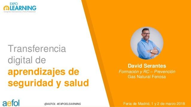@AEFOL #EXPOELEARNING Transferencia digital de aprendizajes de seguridad y salud Feria de Madrid, 1 y 2 de marzo 2018 Davi...