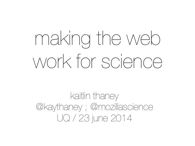 kaitlin thaney @kaythaney ; @mozillascience UQ / 23 june 2014 making the web work for science
