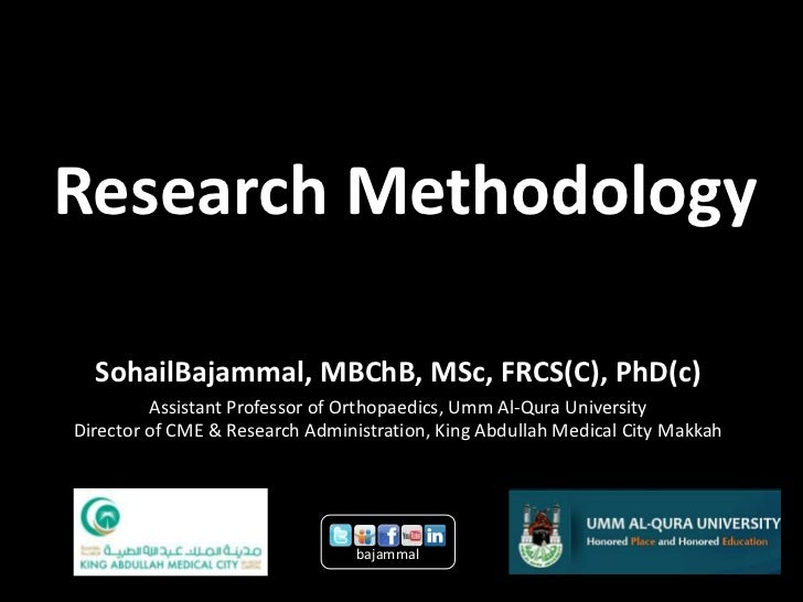 Research Methodology  SohailBajammal, MBChB, MSc, FRCS(C), PhD(c)         Assistant Professor of Orthopaedics, Umm Al-Qura...