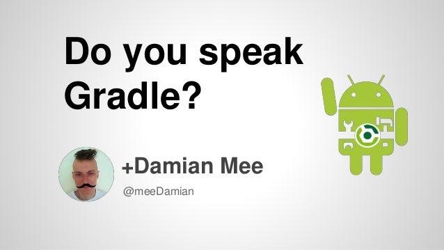 Do you speak Gradle? +Damian Mee @meeDamian
