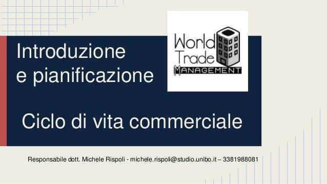 Introduzione e pianificazione Ciclo di vita commerciale Responsabile dott. Michele Rispoli - michele.rispoli@studio.unibo....