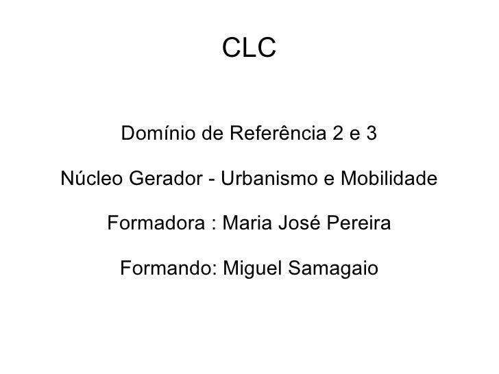 CLC      Domínio de Referência 2 e 3Núcleo Gerador - Urbanismo e Mobilidade    Formadora : Maria José Pereira      Formand...