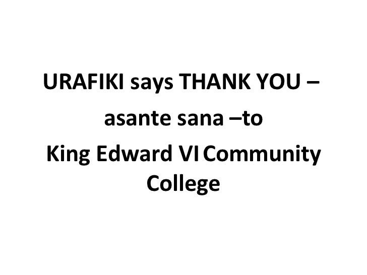 <ul><li>URAFIKI says THANK YOU –  </li></ul><ul><li>asante sana –to </li></ul><ul><li>King Edward VI   Community College <...