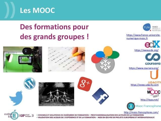 Les MOOC https://www.coursera.org/ http://mooc-francophone.com/ https://www.edx.org/ https://www.udacity.com http://itypa....