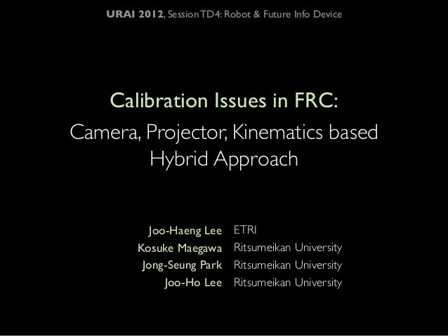 URAI 2012, Session TD4: Robot & Future Info Device   Calibration Issues in FRC:Camera, Projector, Kinematics based        ...