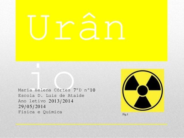 Urân ioMaria Helena Côrtes 7ºD nº10 Escola D. Luis de Ataide Ano letivo 2013/2014 29/05/2014 Fisica e Química Fig.1