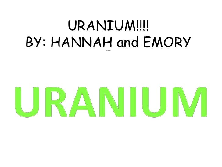URANIUM!!!! BY: HANNAH and EMORYPablo and Picaso<br />URANIUM<br />