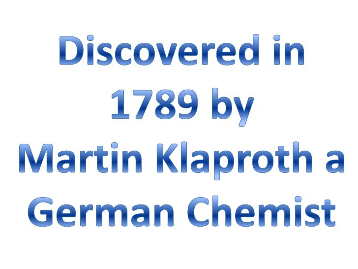 Discovered in 1789 by <br />Martin Klaproth a German Chemist<br />