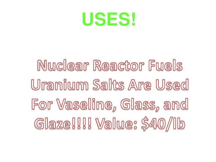 USES! <br />Nuclear Reactor Fuels<br />Uranium Salts Are Used For Vaseline, Glass, and Glaze!!!! Value: $40/lb<br />