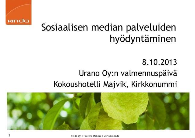 Kinda Oy | Pauliina Mäkelä | www.kinda.fi Sosiaalisen median palveluiden hyödyntäminen 8.10.2013 Urano Oy:n valmennuspäivä...