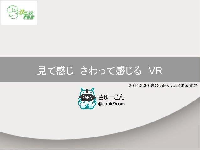 見て感じ さわって感じる VR きゅーこん @cubic9com 2014.3.30 裏Ocufes vol.2発表資料
