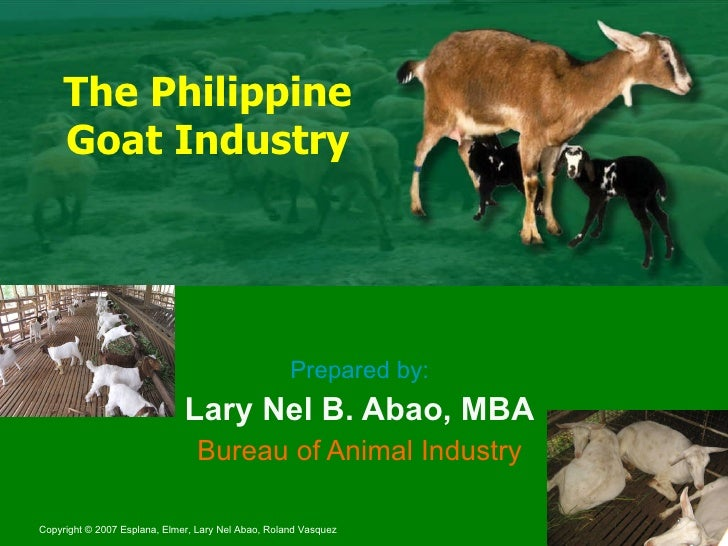 The Philippine Goat Industry Prepared by: Lary Nel B. Abao, MBA Bureau of Animal Industry
