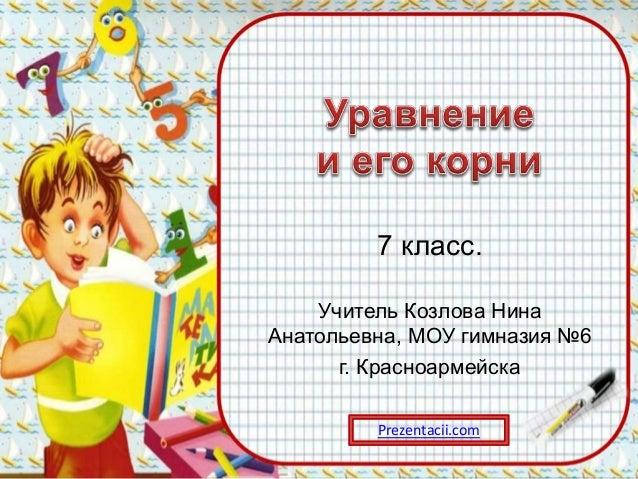 7 класс. Учитель Козлова Нина Анатольевна, МОУ гимназия №6 г. Красноармейска Prezentacii.com
