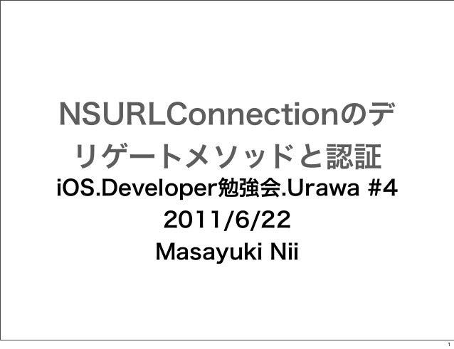 NSURLConnectionのデ リゲートメソッドと認証 iOS.Developer勉強会.Urawa #4 2011/6/22 Masayuki Nii  1