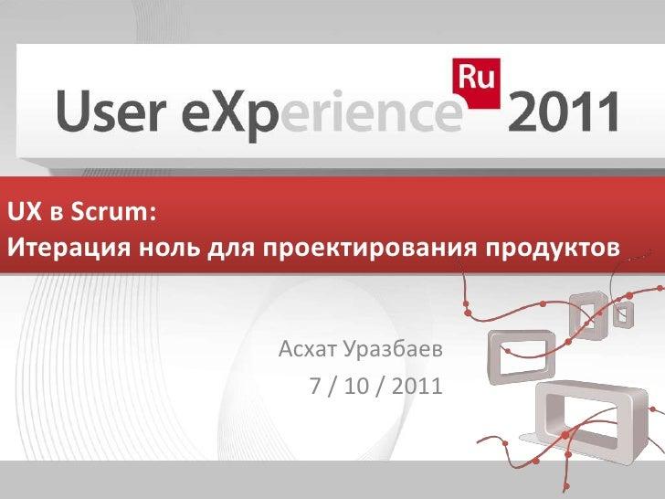 UX в Scrum: Итерация ноль для проектирования продуктов<br />АсхатУразбаев<br />7 / 10 / 2011<br />