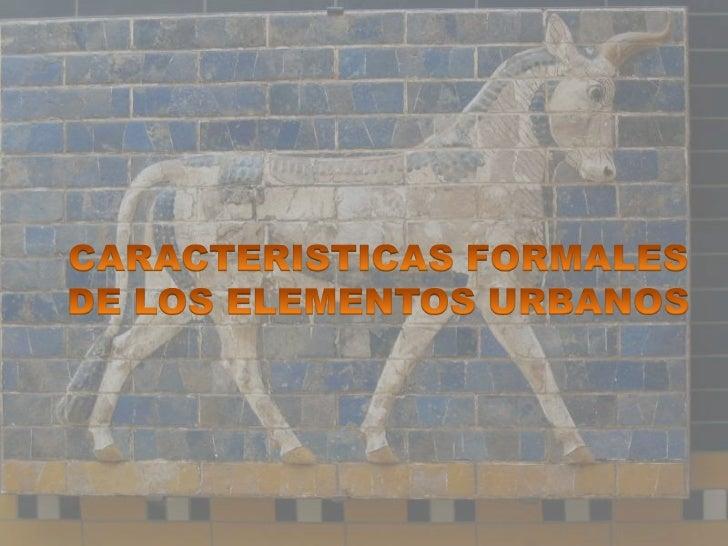 CARACTERISTICAS FORMALES DE LOS      ELEMENTOS URBANOS