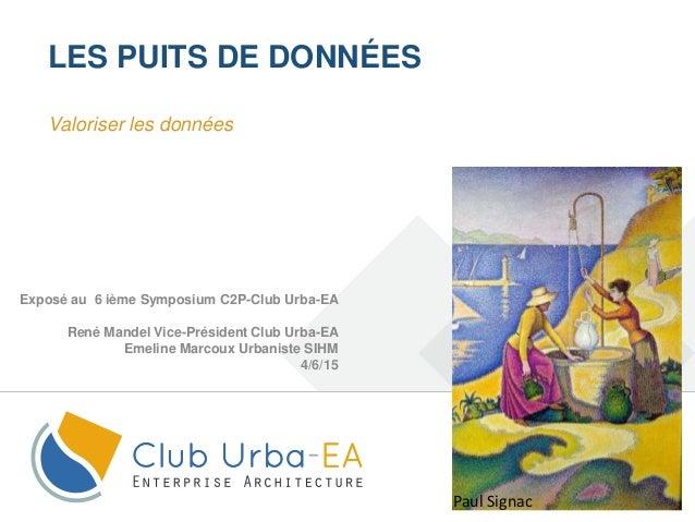 1 LES PUITS DE DONNÉES Exposé au 6 ième Symposium C2P-Club Urba-EA René Mandel Vice-Président Club Urba-EA Emeline Marcoux...