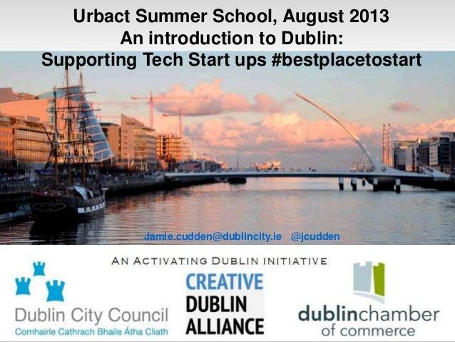Activating Dublin Urbact Summer School, August 2013 An introduction to Dublin: Supporting Tech Start ups #bestplacetostart...