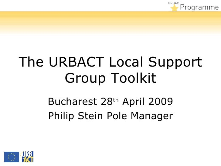 The URBACT Local Support      Group Toolkit   Bucharest 28th April 2009   Philip Stein Pole Manager