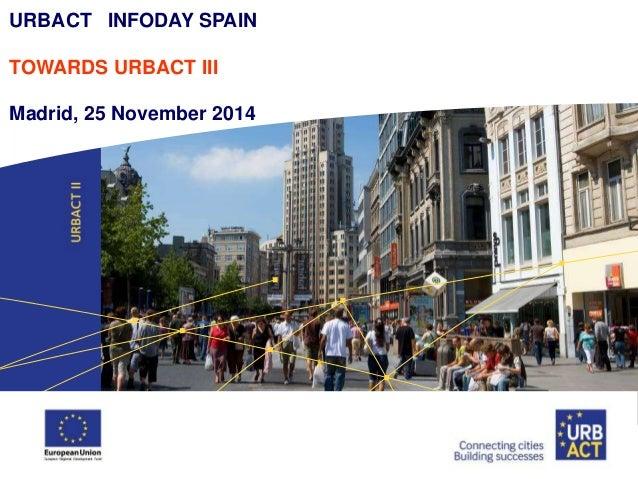 URBACT INFODAY SPAIN  TOWARDS URBACT III  Madrid, 25 November 2014