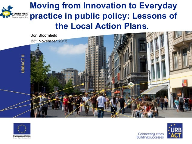 Moving from Innovation to Everyday practice in public policy: Lessons of the Local Action Plans. Jon Bloomfield 23rd Novem...