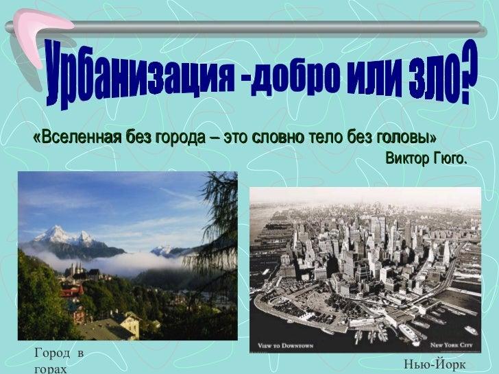 «Вселенная без города – это словно тело без головы »  Виктор Гюго. Урбанизация -добро или зло? Город  в  горах Нью-Йорк