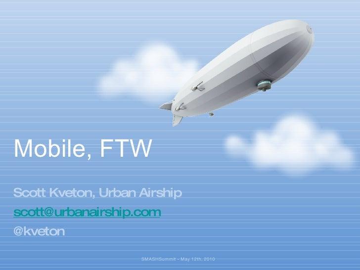 Mobile, FTW <ul><li>Scott Kveton, Urban Airship </li></ul><ul><li>[email_address] </li></ul><ul><li>@kveton </li></ul>