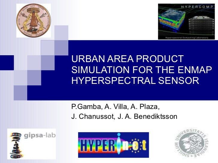 URBAN AREA PRODUCT SIMULATION FOR THE ENMAP HYPERSPECTRAL SENSOR P.Gamba, A. Villa, A. Plaza,  J. Chanussot, J. A. Benedik...