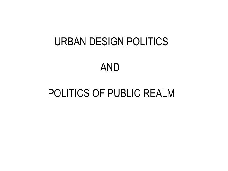 URBAN DESIGN POLITICS AND  POLITICS OF PUBLIC REALM