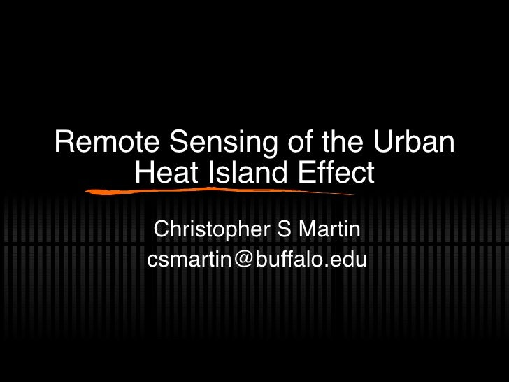 Remote Sensing of the Urban Heat Island Effect Christopher S Martin [email_address]