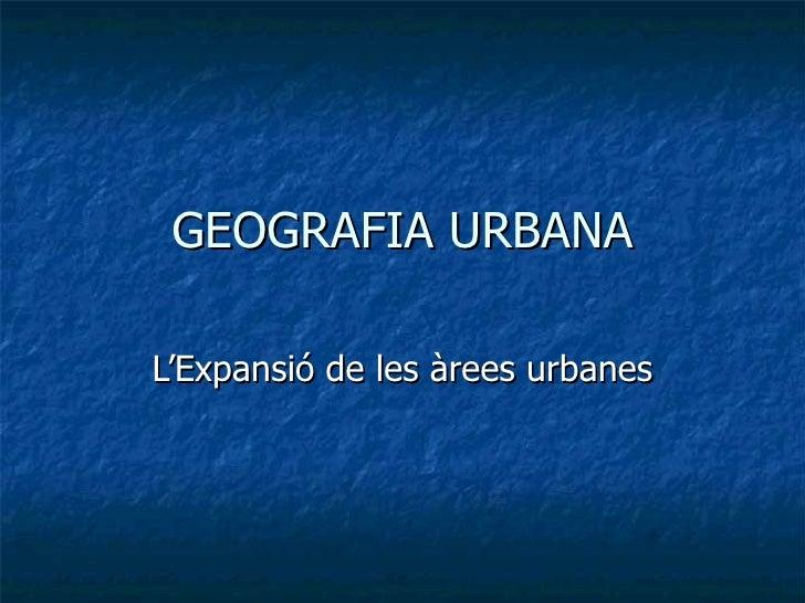 GEOGRAFIA URBANA L'Expansió de les àrees urbanes