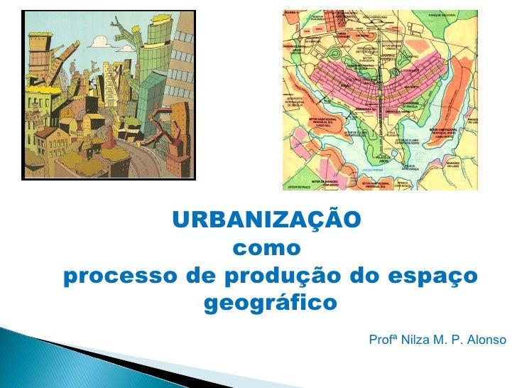 URBANIZAÇÃO             comoprocesso de produção do espaço          geográfico                      Profª Nilza M. P. Alonso
