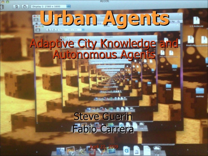 Urban Agents Adaptive City Knowledge and Autonomous Agents Steve Guerin Fabio Carrera April 22, 2009