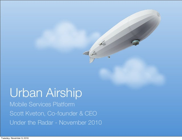 Urban Airship Mobile Services Platform Scott Kveton, Co-founder & CEO Under the Radar - November 2010 Tuesday, November 9,...